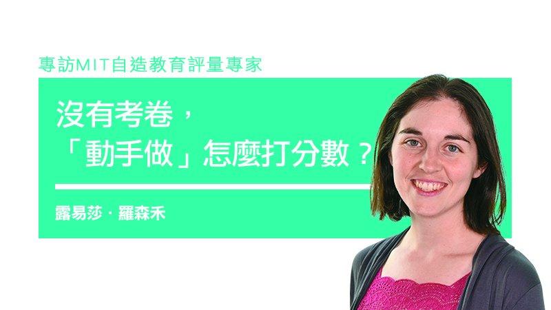 專訪MIT自造教育評量專家 露易莎.羅森禾:沒有考卷,「動手做」怎麼打分數?